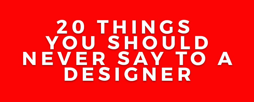 20 Things You Should Never Say to a Designer